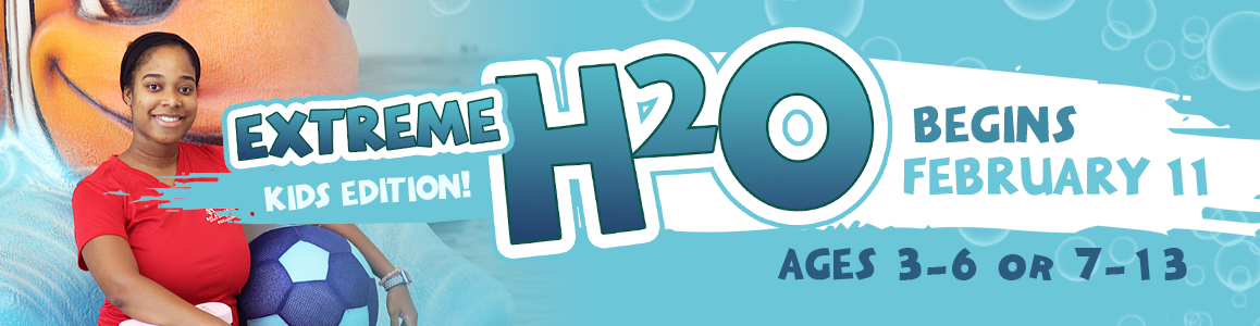 Extreme H2O: Kids Edition - Begins February 11th!